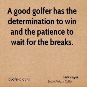 Gary Player - A good golfer has the determination to win and the patience to wait for the breaks.
