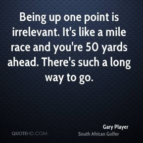 Gary Player - Being up one point is irrelevant. It's like a mile race and you're 50 yards ahead. There's such a long way to go.