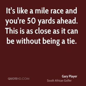 Gary Player - It's like a mile race and you're 50 yards ahead. This is as close as it can be without being a tie.