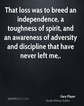 Gary Player - That loss was to breed an independence, a toughness of spirit, and an awareness of adversity and discipline that have never left me.
