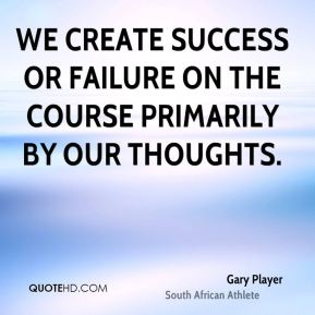 We create success or failure on the course primarily by our thoughts.