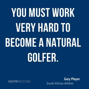 Gary Player - You must work very hard to become a natural golfer.