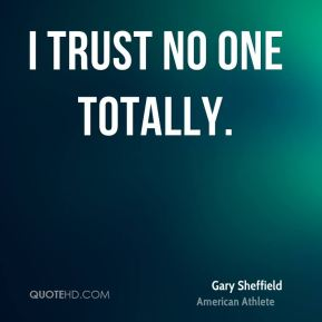 I trust no one totally.