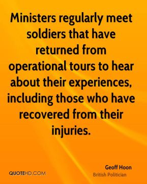 Geoff Hoon - Ministers regularly meet soldiers that have returned from operational tours to hear about their experiences, including those who have recovered from their injuries.
