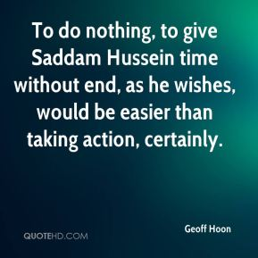 Geoff Hoon - To do nothing, to give Saddam Hussein time without end, as he wishes, would be easier than taking action, certainly.