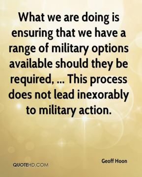 Geoff Hoon - What we are doing is ensuring that we have a range of military options available should they be required, ... This process does not lead inexorably to military action.