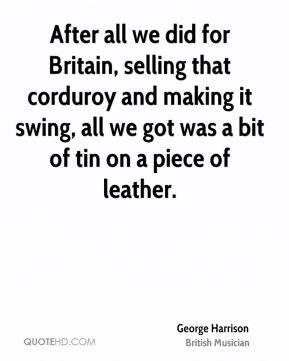 After all we did for Britain, selling that corduroy and making it swing, all we got was a bit of tin on a piece of leather.