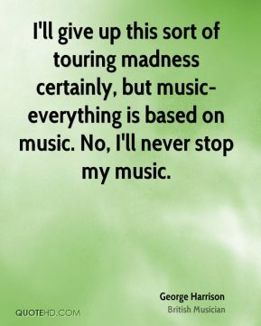 George Harrison - I'll give up this sort of touring madness certainly, but music-everything is based on music. No, I'll never stop my music.