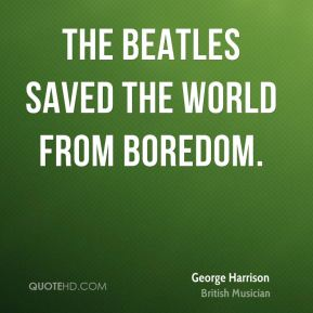 The Beatles saved the world from boredom.