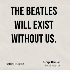 The Beatles will exist without us.