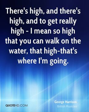 There's high, and there's high, and to get really high - I mean so high that you can walk on the water, that high-that's where I'm going.