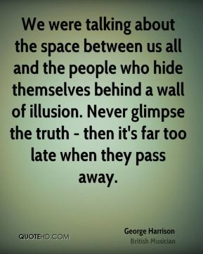 We were talking about the space between us all and the people who hide themselves behind a wall of illusion. Never glimpse the truth - then it's far too late when they pass away.