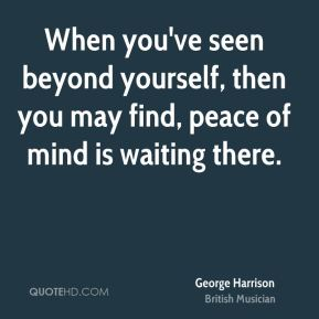 When you've seen beyond yourself, then you may find, peace of mind is waiting there.