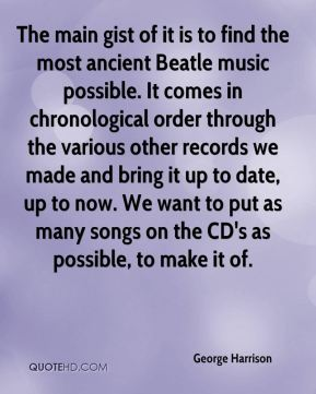 George Harrison - The main gist of it is to find the most ancient Beatle music possible. It comes in chronological order through the various other records we made and bring it up to date, up to now. We want to put as many songs on the CD's as possible, to make it of.