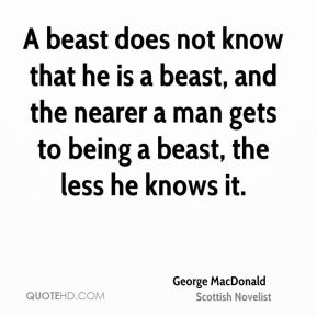 A beast does not know that he is a beast, and the nearer a man gets to being a beast, the less he knows it.