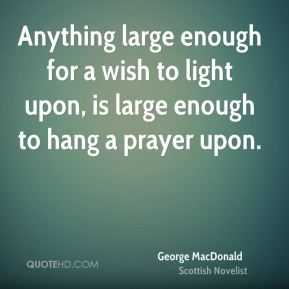 Anything large enough for a wish to light upon, is large enough to hang a prayer upon.