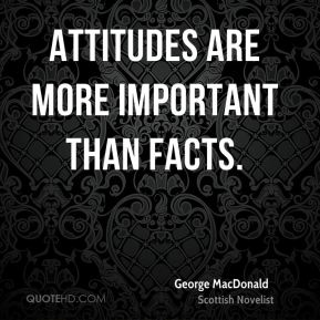 George MacDonald - Attitudes are more important than facts.
