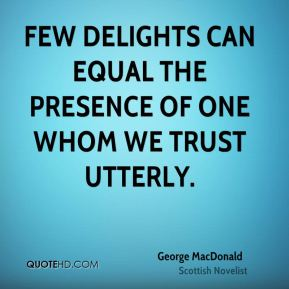 George MacDonald - Few delights can equal the presence of one whom we trust utterly.