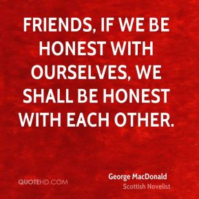 Friends, if we be honest with ourselves, we shall be honest with each other.