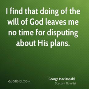 I find that doing of the will of God leaves me no time for disputing about His plans.