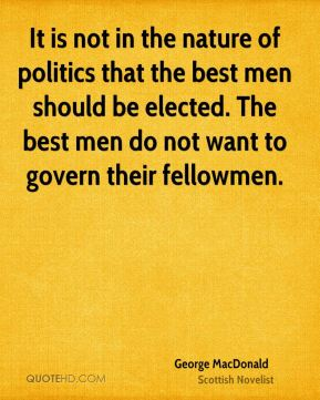 George MacDonald - It is not in the nature of politics that the best men should be elected. The best men do not want to govern their fellowmen.