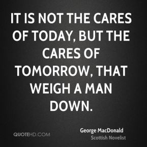 It is not the cares of today, but the cares of tomorrow, that weigh a man down.