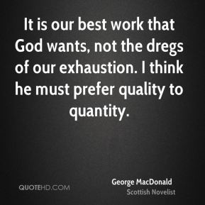 It is our best work that God wants, not the dregs of our exhaustion. I think he must prefer quality to quantity.