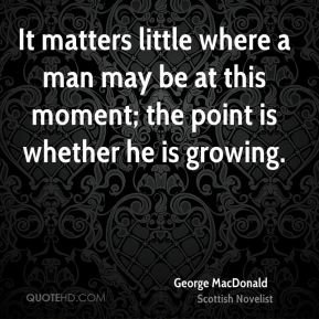 It matters little where a man may be at this moment; the point is whether he is growing.
