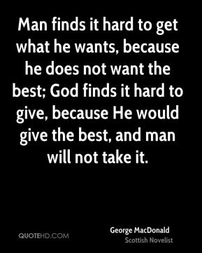 Man finds it hard to get what he wants, because he does not want the best; God finds it hard to give, because He would give the best, and man will not take it.
