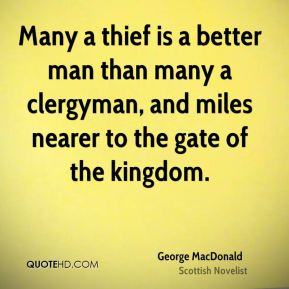 George MacDonald - Many a thief is a better man than many a clergyman, and miles nearer to the gate of the kingdom.