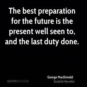 George MacDonald - The best preparation for the future is the present well seen to, and the last duty done.