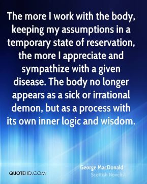 George MacDonald - The more I work with the body, keeping my assumptions in a temporary state of reservation, the more I appreciate and sympathize with a given disease. The body no longer appears as a sick or irrational demon, but as a process with its own inner logic and wisdom.