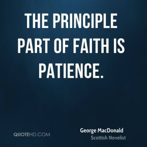 George MacDonald - The principle part of faith is patience.