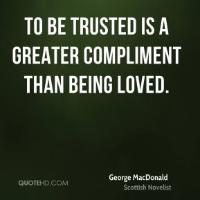 George MacDonald - To be trusted is a greater compliment than being loved.
