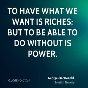 To have what we want is riches; but to be able to do without is power.