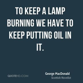 George MacDonald - To keep a lamp burning we have to keep putting oil in it.