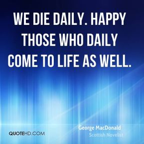 We die daily. Happy those who daily come to life as well.