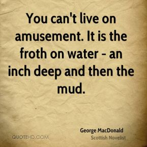 You can't live on amusement. It is the froth on water - an inch deep and then the mud.