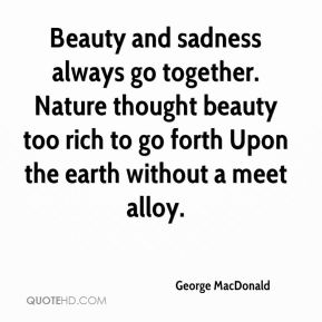 George MacDonald - Beauty and sadness always go together. Nature thought beauty too rich to go forth Upon the earth without a meet alloy.