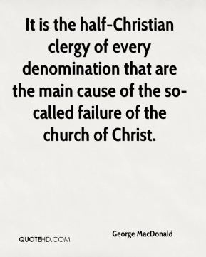 George MacDonald - It is the half-Christian clergy of every denomination that are the main cause of the so-called failure of the church of Christ.