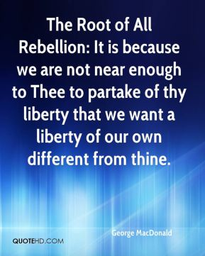 The Root of All Rebellion: It is because we are not near enough to Thee to partake of thy liberty that we want a liberty of our own different from thine.