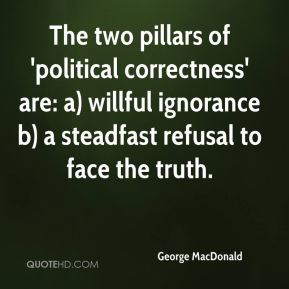 George MacDonald - The two pillars of 'political correctness' are: a) willful ignorance b) a steadfast refusal to face the truth.