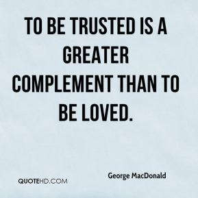 George MacDonald - To be trusted is a greater complement than to be loved.