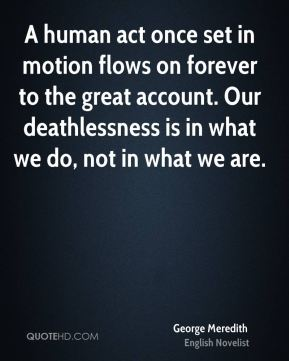 A human act once set in motion flows on forever to the great account. Our deathlessness is in what we do, not in what we are.