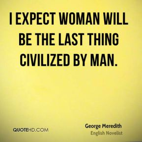 I expect Woman will be the last thing civilized by Man.