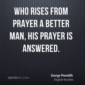 Who rises from prayer a better man, his prayer is answered.