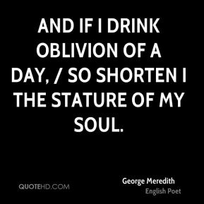George Meredith - And if I drink oblivion of a day, / So shorten I the stature of my soul.