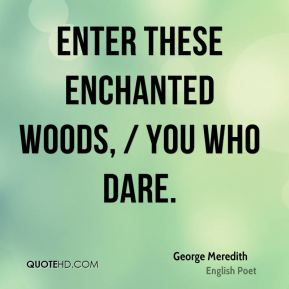 George Meredith - Enter these enchanted woods, / You who dare.