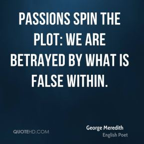 Passions spin the plot: We are betrayed by what is false within.