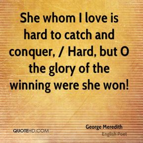She whom I love is hard to catch and conquer, / Hard, but O the glory of the winning were she won!